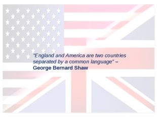 """""""England and America are two countries separated by a common language""""– Geor"""