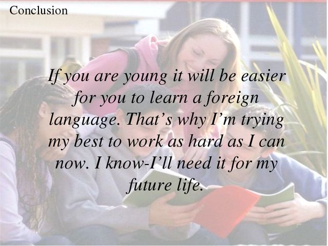 Conclusion If you are young it will be easier for you to learn a foreign lang...