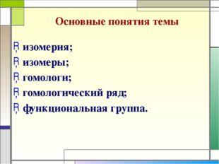 Основные понятия темы изомерия; изомеры; гомологи; гомологический ряд; функци