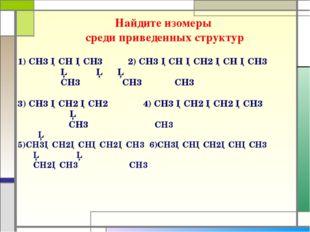 Найдите изомеры среди приведенных структур 1) СH3 ─CH ─CH3 2) CH3 ─CH ─CH2 ─C