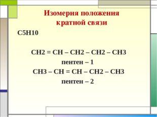 Изомерия положения кратной связи С5Н10 СН2 = СН – СН2 – СН2 – СН3 пентен – 1