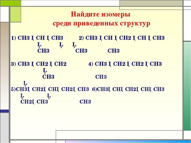 Найдите изомеры среди приведенных структур 1) СH3 ─CH ─CH3 2) CH3 ─CH ─CH2 ─C...