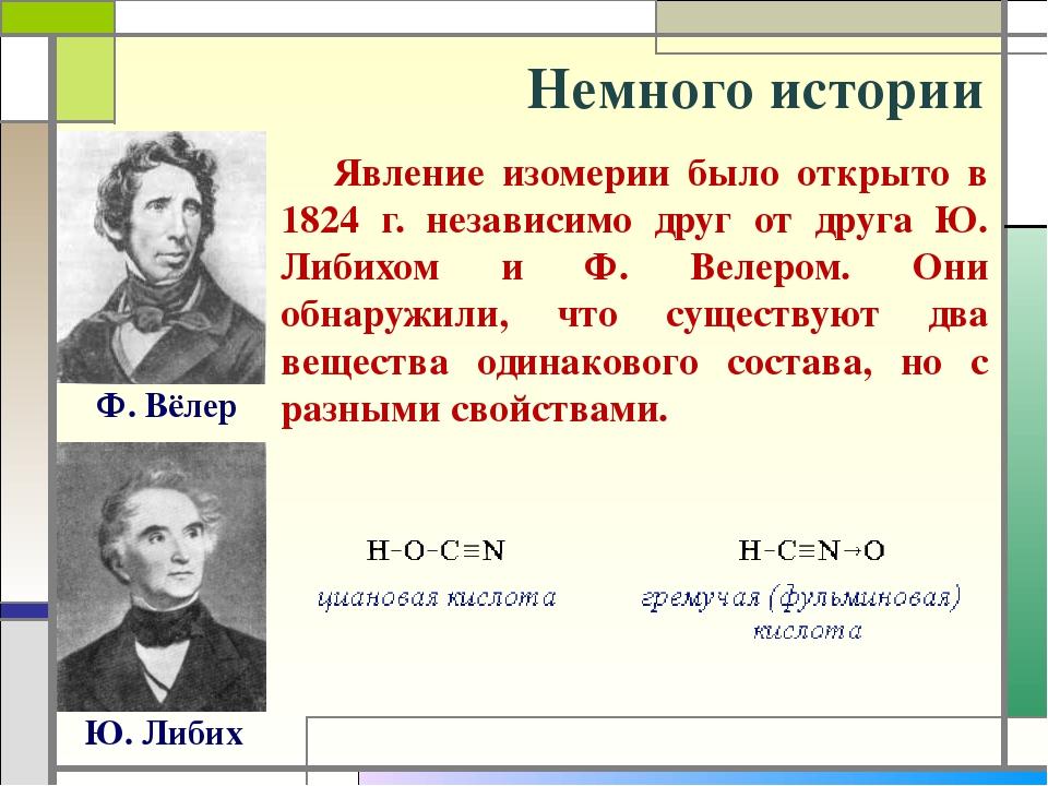 Немного истории Ф. Вёлер Ю. Либих Явление изомерии было открыто в 1824 г. не...