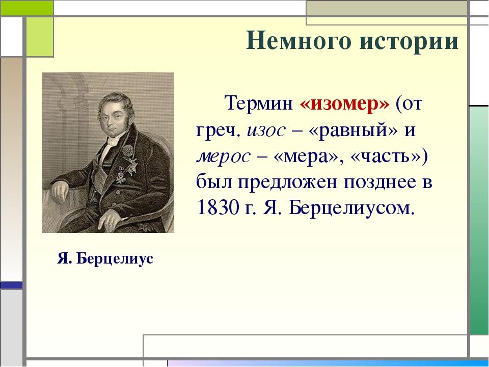 Немного истории Термин «изомер» (от греч. изос – «равный» и мерос – «мера», «...