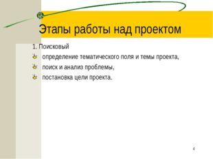 * Этапы работы над проектом 1. Поисковый определение тематического поля и