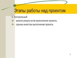 * Этапы работы над проектом 5. Контрольный -анализ результатов выполнения