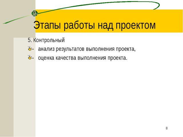 * Этапы работы над проектом 5. Контрольный -анализ результатов выполнения...