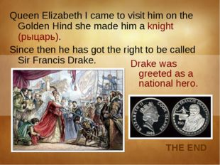 Queen Elizabeth I came to visit him on the Golden Hind she made him a knight