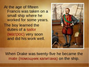 At the age of fifteen Francis was taken on a small ship where he worked for s