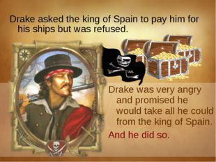 Drake asked the king of Spain to pay him for his ships but was refused.