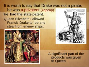 It is worth to say that Drake was not a pirate, he was a privateer (корсар).