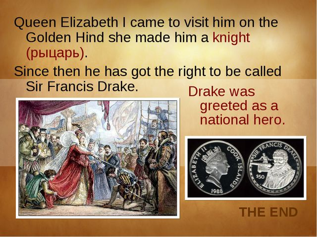 Queen Elizabeth I came to visit him on the Golden Hind she made him a knight...