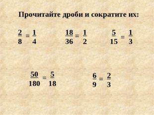 Прочитайте дроби и сократите их: 2 8 6 9 5 15 18 36 50 180 = 1 4 = = = = 1 2