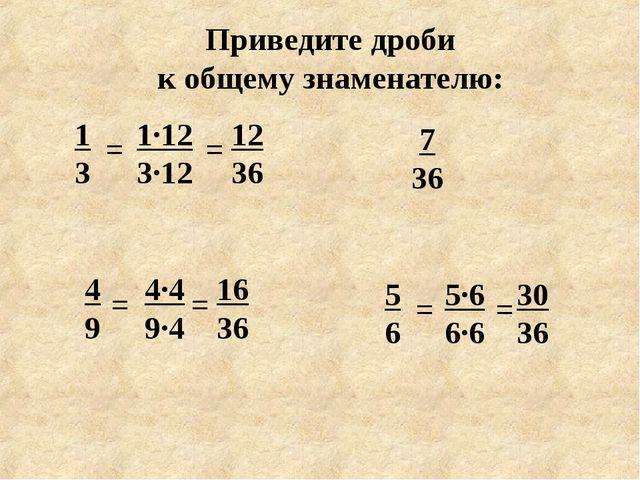 Приведите дроби к общему знаменателю: 1 3 5 6 4 9 7 36 = 1·12 3·12 = = 4·4 9·...