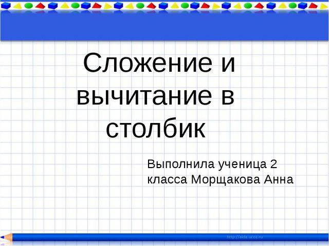 Сложение и вычитание в столбик Выполнила ученица 2 класса Морщакова Анна