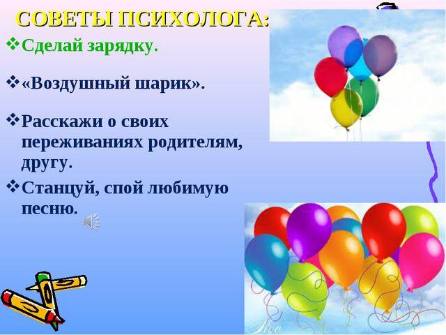 СОВЕТЫ ПСИХОЛОГА: Сделай зарядку. «Воздушный шарик». Расскажи о своих пережив...