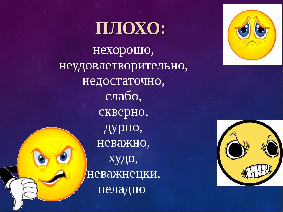 ПЛОХО: нехорошо, неудовлетворительно, недостаточно, слабо, скверно, дурно, н...