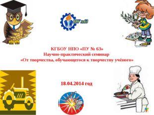 КГБОУ НПО «ПУ № 63» Научно-практический семинар «От творчества, обучающегося