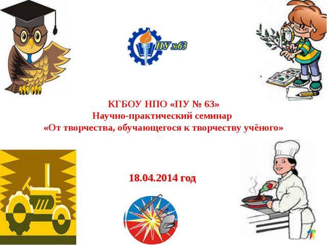 КГБОУ НПО «ПУ № 63» Научно-практический семинар «От творчества, обучающегося...