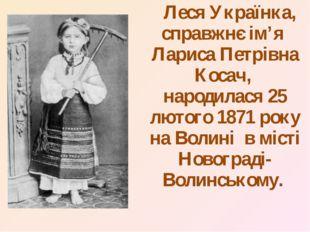 Леся Українка, справжнє ім'я Лариса Петрівна Косач, народилася 25 лютого 187