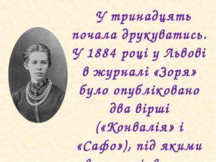 У тринадцять почала друкуватись. У 1884 році у Львові в журналі «Зоря» було