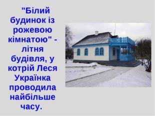 """""""Білий будинок із рожевою кімнатою"""" - літня будівля, у котрій Леся Українка"""