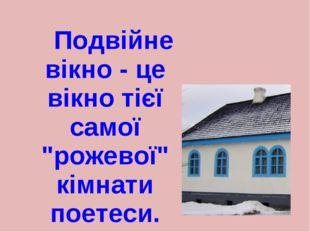 """Подвійне вікно - це вікно тієї самої """"рожевої"""" кімнати поетеси."""