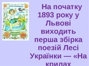 На початку 1893 року у Львові виходить перша збірка поезій Лесі Українки — «