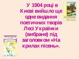 У 1904 році в Києві вийшло ще одне видання поетичних творів Лесі Українки (в