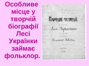 Особливе місце у творчій біографії Лесі Українки займає фольклор.