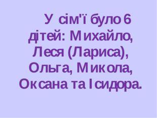 У сім'ї було 6 дітей: Михайло, Леся (Лариса), Ольга, Микола, Оксана та Ісидо