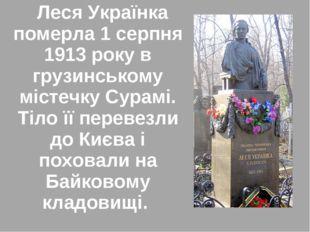 Леся Українка померла 1 серпня 1913 року в грузинському містечку Сурамі. Тіл