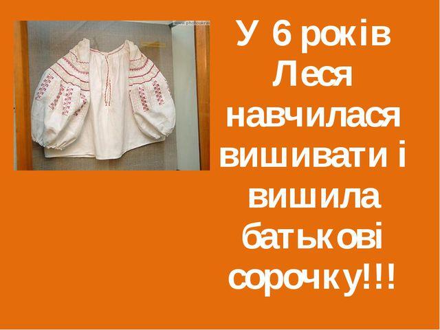 У 6 років Леся навчилася вишивати і вишила батькові сорочку!!!