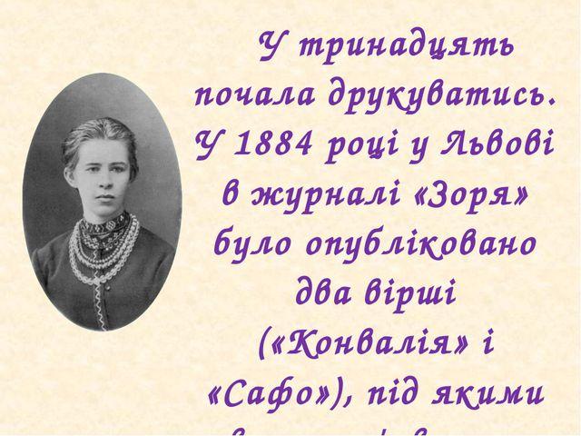У тринадцять почала друкуватись. У 1884 році у Львові в журналі «Зоря» було...