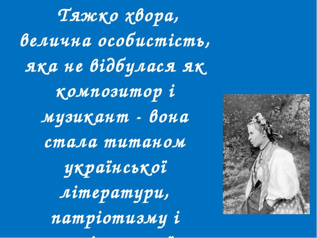 Тяжко хвора, велична особистість, яка не відбулася як композитор і музикант...