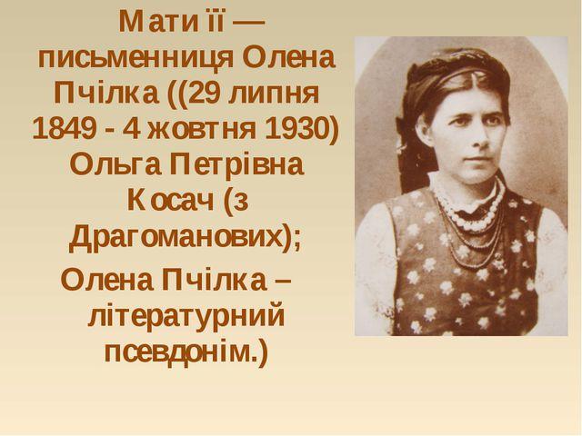 Мати її — письменниця Олена Пчілка ((29 липня 1849 - 4 жовтня 1930) Ольга Пе...