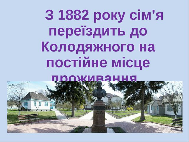 З 1882 року сім'я переїздить до Колодяжного на постійне місце проживання.