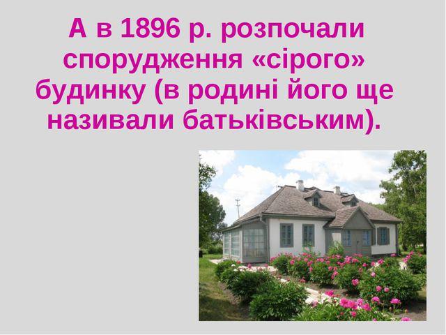А в1896 р. розпочали спорудження «сірого» будинку (в родині його ще називал...