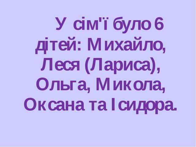 У сім'ї було 6 дітей: Михайло, Леся (Лариса), Ольга, Микола, Оксана та Ісидо...