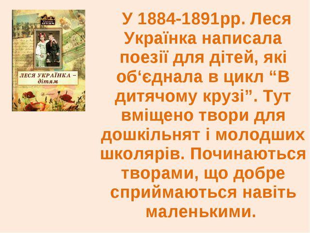 У 1884-1891рр. Леся Українка написала поезії для дітей, які об'єднала в цик...