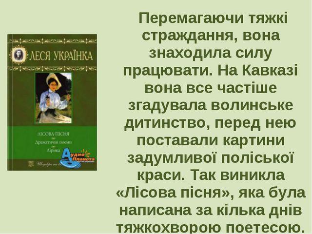 Перемагаючи тяжкі страждання, вона знаходила силу працювати. На Кавказі вона...