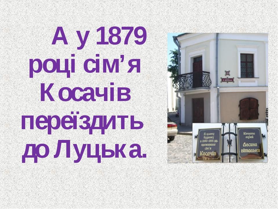 А у 1879 році сім'я Косачів переїздить до Луцька.