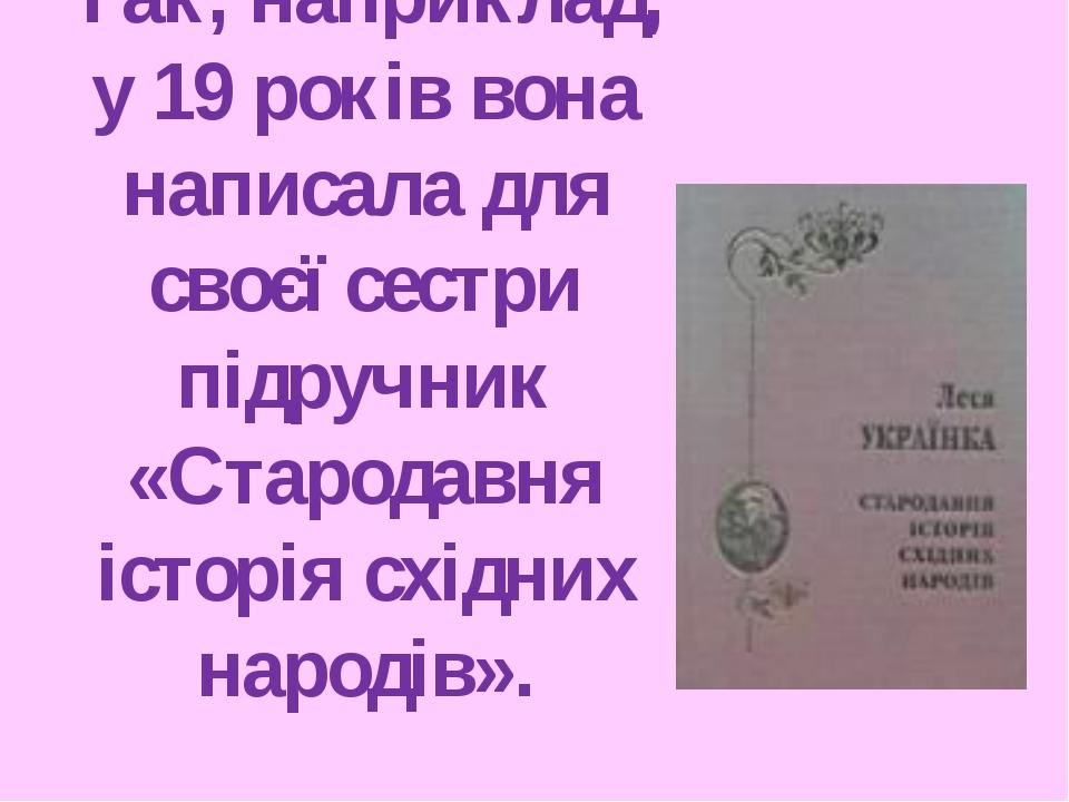 Так, наприклад, у 19 років вона написала для своєї сестри підручник «Стародав...
