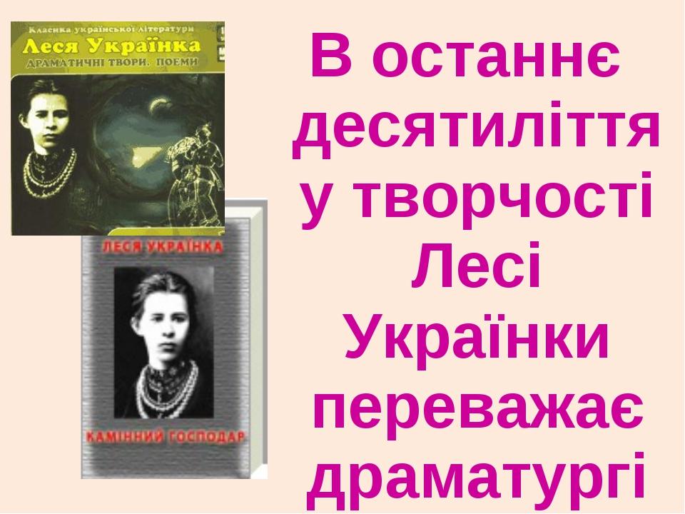В останнє десятиліття у творчості Лесі Українки переважає драматургія.