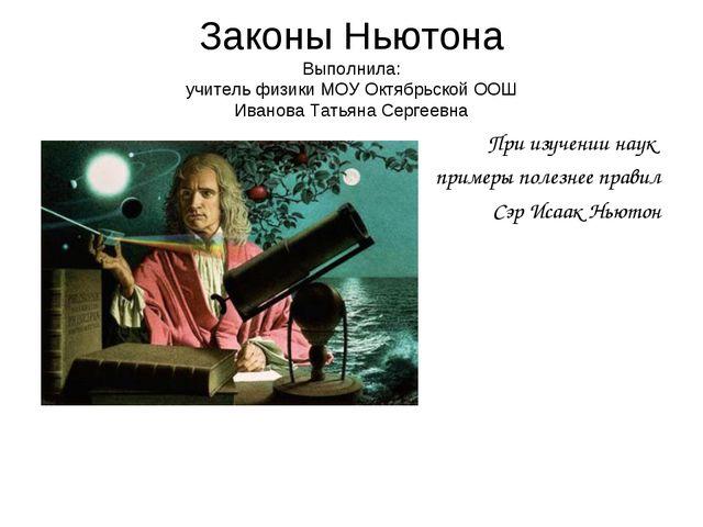 Законы Ньютона Выполнила: учитель физики МОУ Октябрьской ООШ Иванова Татьяна...