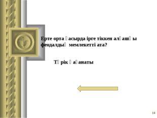 Ерте орта ғасырда ірге тіккен алғашқы феодалдық мемлекетті ата? * Түрік қаған