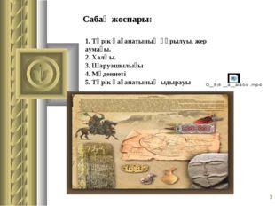 * Сабақ жоспары: 1. Түрік қағанатының құрылуы, жер аумағы. 2. Халқы. 3. Шаруа