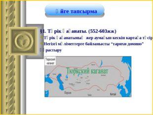§1. Түрік қағанаты. (552-603жж) Түрік қағанатының жер аумағын кескін картаға