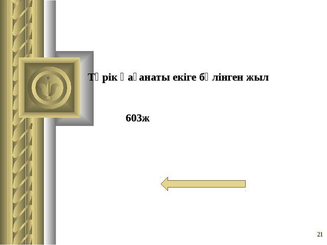 Түрік қағанаты екіге бөлінген жыл * 603ж