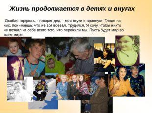 Жизнь продолжается в детях и внуках -Особая гордость, - говорит дед, - мои вн